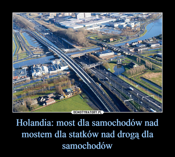 Holandia: most dla samochodów nad mostem dla statków nad drogą dla samochodów –