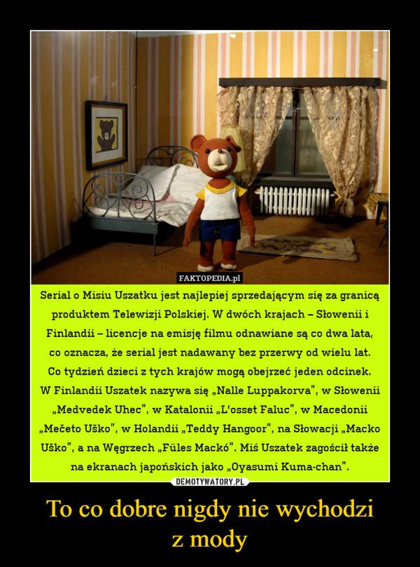"""To co dobre nigdy nie wychodziz mody –  Serial o Misiu Uszatku jest najlepiej sprzedającym się za granicąproduktem Telewizji Polskiej. W dwóch krajach - Słowenii iFinlandii - licencje na emisję filmu odnawiane są co dwa lata,co oznacza, że serial jest nadawany bez przerwy od wielu lat.Co tydzień dzieci z tych krajów mogą obejrzeć jeden odcinek.W Finlandii Uszatek nazywa się ,Nalle Luppakorva"""", w Słowenii""""Medvedek Uhec"""", w Katalonii L'osset Faluc"""", w MacedoniiMečeto Uško"""", w Holandii Teddy Hangoor"""", na Słowacji ,MackoUško"""", a na Węgrzech Füles Mackó"""". Miś Uszatek zagościł takżena ekranach japońskich jako ,,Oyasumi Kuma-chan""""."""