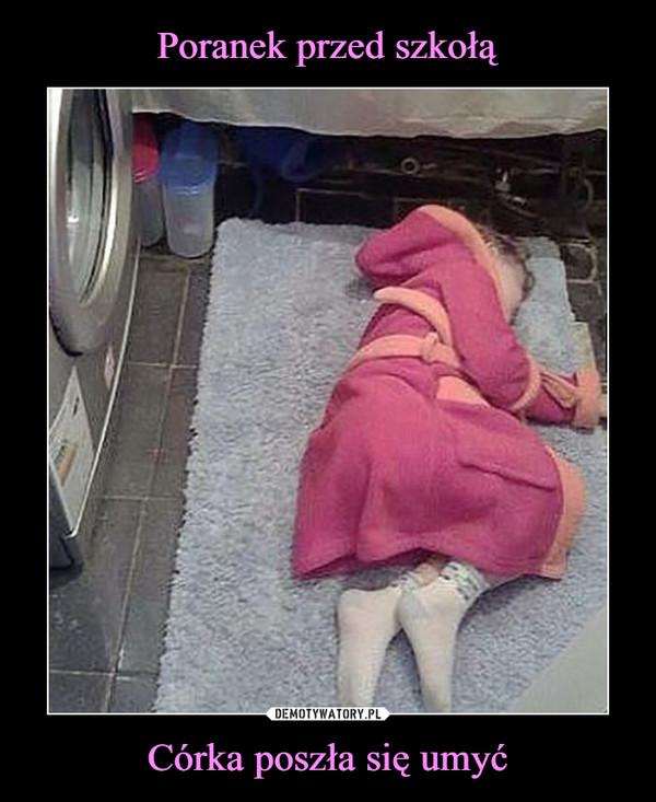 Córka poszła się umyć –
