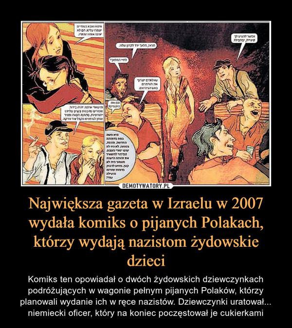 Największa gazeta w Izraelu w 2007 wydała komiks o pijanych Polakach, którzy wydają nazistom żydowskie dzieci – Komiks ten opowiadał o dwóch żydowskich dziewczynkach podróżujących w wagonie pełnym pijanych Polaków, którzy planowali wydanie ich w ręce nazistów. Dziewczynki uratował... niemiecki oficer, który na koniec poczęstował je cukierkami