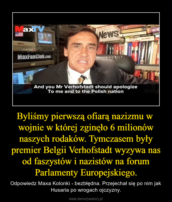Byliśmy pierwszą ofiarą nazizmu w  wojnie w której zginęło 6 milionów naszych rodaków. Tymczasem były premier Belgii Verhofstadt wyzywa nas od faszystów i nazistów na forum Parlamenty Europejskiego. – Odpowiedz Maxa Kolonki - bezbłędna. Przejechał się po nim jak Husaria po wrogach ojczyzny.