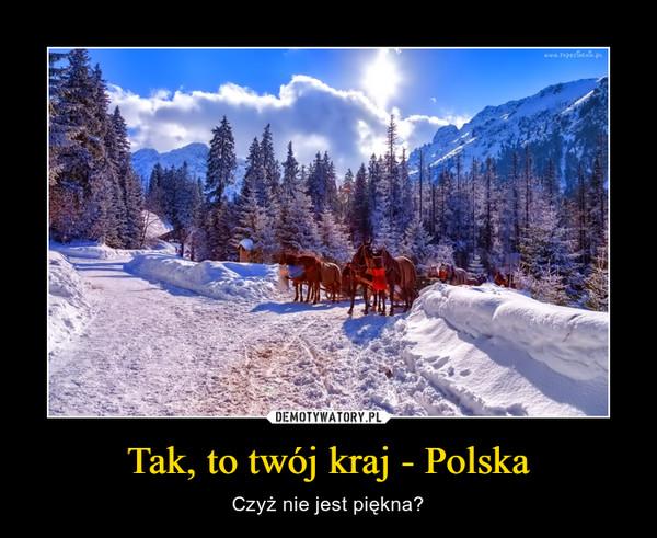 Tak, to twój kraj - Polska – Czyż nie jest piękna?
