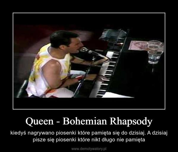 Queen - Bohemian Rhapsody – kiedyś nagrywano piosenki które pamięta się do dzisiaj. A dzisiaj pisze się piosenki które nikt długo nie pamięta