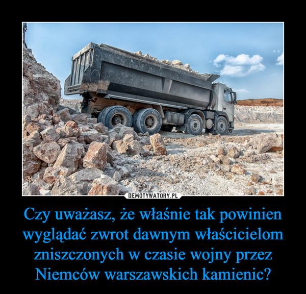 Czy uważasz, że właśnie tak powinien wyglądać zwrot dawnym właścicielom zniszczonych w czasie wojny przez Niemców warszawskich kamienic? –