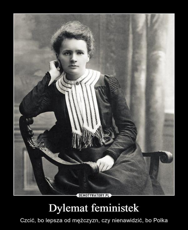 Dylemat feministek – Czcić, bo lepsza od mężczyzn, czy nienawidzić, bo Polka
