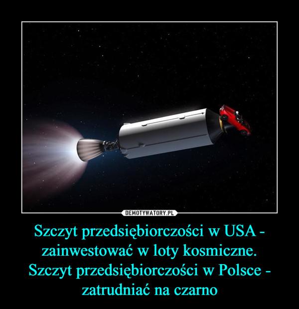 Szczyt przedsiębiorczości w USA - zainwestować w loty kosmiczne.Szczyt przedsiębiorczości w Polsce - zatrudniać na czarno –