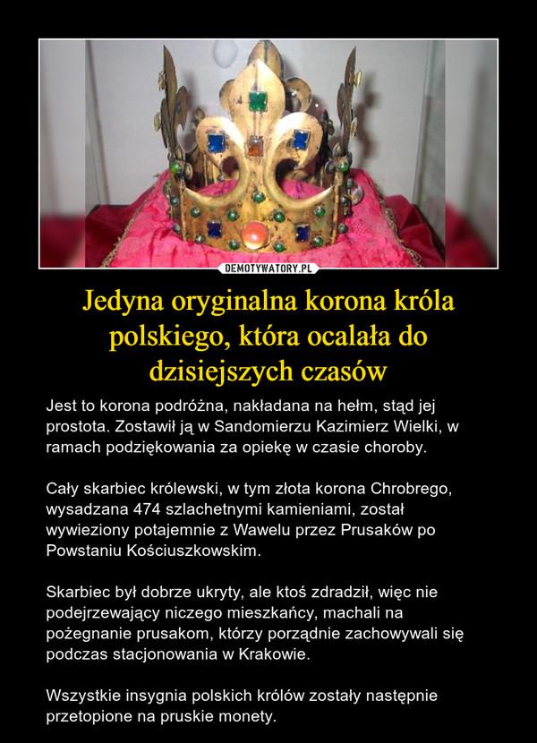 Jedyna oryginalna korona króla polskiego, która ocalała dodzisiejszych czasów – Jest to korona podróżna, nakładana na hełm, stąd jej prostota. Zostawił ją w Sandomierzu Kazimierz Wielki, w ramach podziękowania za opiekę w czasie choroby.Cały skarbiec królewski, w tym złota korona Chrobrego, wysadzana 474 szlachetnymi kamieniami, został wywieziony potajemnie z Wawelu przez Prusaków po Powstaniu Kościuszkowskim.Skarbiec był dobrze ukryty, ale ktoś zdradził, więc nie podejrzewający niczego mieszkańcy, machali na pożegnanie prusakom, którzy porządnie zachowywali się podczas stacjonowania w Krakowie.Wszystkie insygnia polskich królów zostały następnie przetopione na pruskie monety.