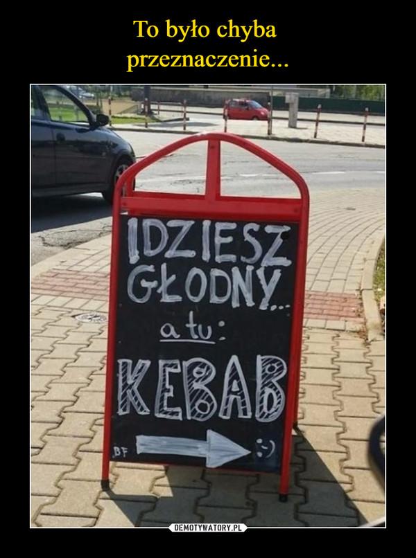 –  Idziesz głodny a tu kebab
