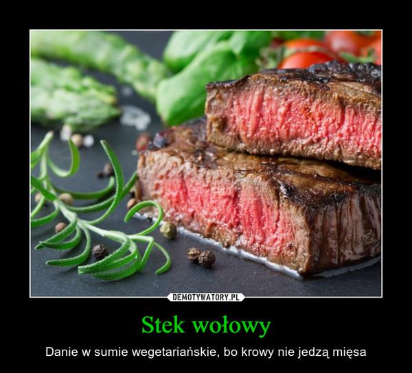 Stek wołowy – Danie w sumie wegetariańskie, bo krowy nie jedzą mięsa