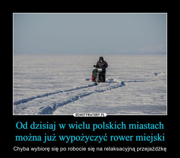 Od dzisiaj w wielu polskich miastach można już wypożyczyć rower miejski – Chyba wybiorę się po robocie się na relaksacyjną przejażdżkę