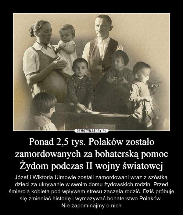 Ponad 2,5 tys. Polaków zostało zamordowanych za bohaterską pomoc Żydom podczas II wojny światowej – Józef i Wiktoria Ulmowie zostali zamordowani wraz z szóstką dzieci za ukrywanie w swoim domu żydowskich rodzin. Przed śmiercią kobieta pod wpływem stresu zaczęła rodzić. Dziś próbuje się zmieniać historię i wymazywać bohaterstwo Polaków. Nie zapominajmy o nich