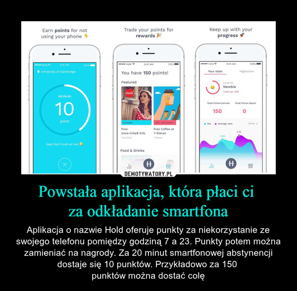 Powstała aplikacja, która płaci ci za odkładanie smartfona – Aplikacja o nazwie Hold oferuje punkty za niekorzystanie ze swojego telefonu pomiędzy godziną 7 a 23. Punkty potem można zamieniać na nagrody. Za 20 minut smartfonowej abstynencji dostaje się 10 punktów. Przykładowo za 150 punktów można dostać colę