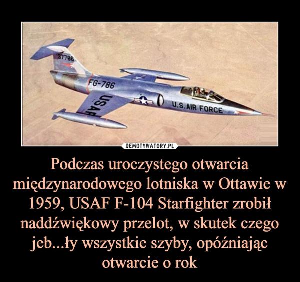 Podczas uroczystego otwarcia międzynarodowego lotniska w Ottawie w1959, USAF F-104 Starfighter zrobił naddźwiękowy przelot, w skutek czego jeb...ły wszystkie szyby, opóźniając otwarcie o rok –