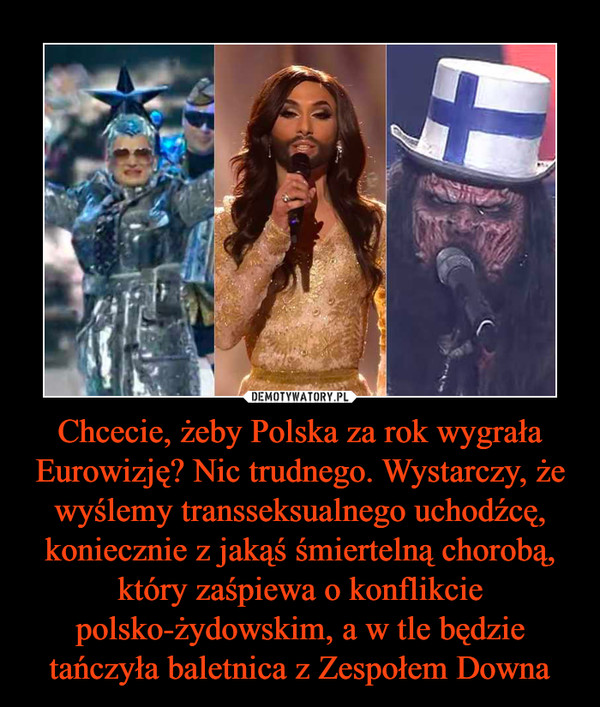 Chcecie, żeby Polska za rok wygrała Eurowizję? Nic trudnego. Wystarczy, że wyślemy transseksualnego uchodźcę, koniecznie z jakąś śmiertelną chorobą, który zaśpiewa o konflikcie polsko-żydowskim, a w tle będzie tańczyła baletnica z Zespołem Downa –