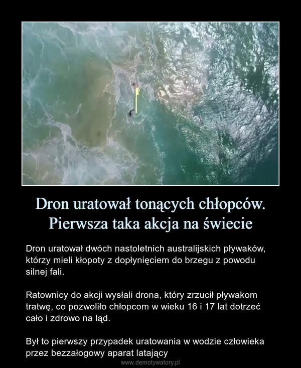 Dron uratował tonących chłopców. Pierwsza taka akcja na świecie – Dron uratował dwóch nastoletnich australijskich pływaków, którzy mieli kłopoty z dopłynięciem do brzegu z powodu silnej fali.Ratownicy do akcji wysłali drona, który zrzucił pływakom tratwę, co pozwoliło chłopcom w wieku 16 i 17 lat dotrzeć cało i zdrowo na ląd.Był to pierwszy przypadek uratowania w wodzie człowieka przez bezzałogowy aparat latający