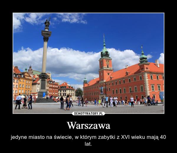 Warszawa – jedyne miasto na świecie, w którym zabytki z XVI wieku mają 40 lat.