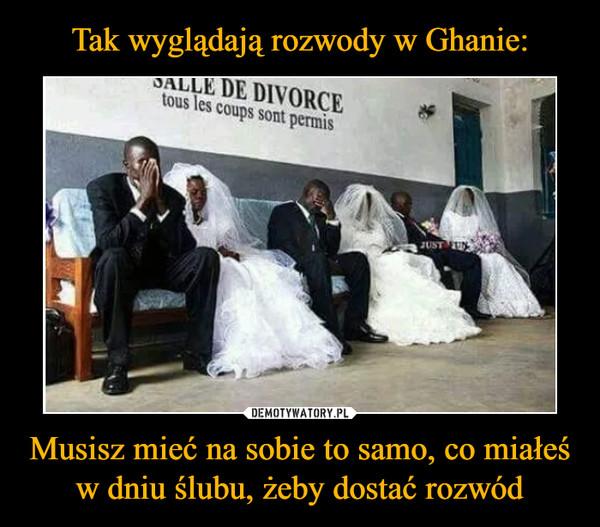 Musisz mieć na sobie to samo, co miałeś w dniu ślubu, żeby dostać rozwód –