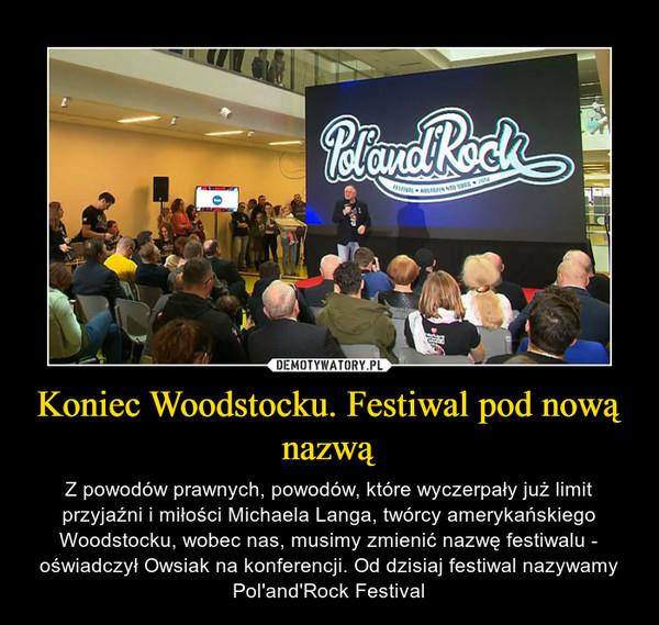 Koniec Woodstocku. Festiwal pod nową nazwą – Z powodów prawnych, powodów, które wyczerpały już limit przyjaźni i miłości Michaela Langa, twórcy amerykańskiego Woodstocku, wobec nas, musimy zmienić nazwę festiwalu - oświadczył Owsiak na konferencji. Od dzisiaj festiwal nazywamy Pol'and'Rock Festival