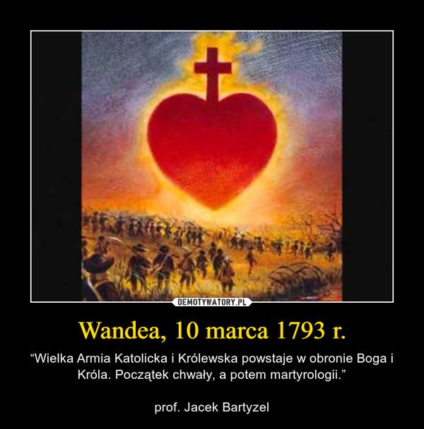 """Wandea, 10 marca 1793 r. – """"Wielka Armia Katolicka i Królewska powstaje w obronie Boga i Króla. Początek chwały, a potem martyrologii.""""prof. Jacek Bartyzel"""