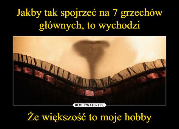 Że większość to moje hobby –