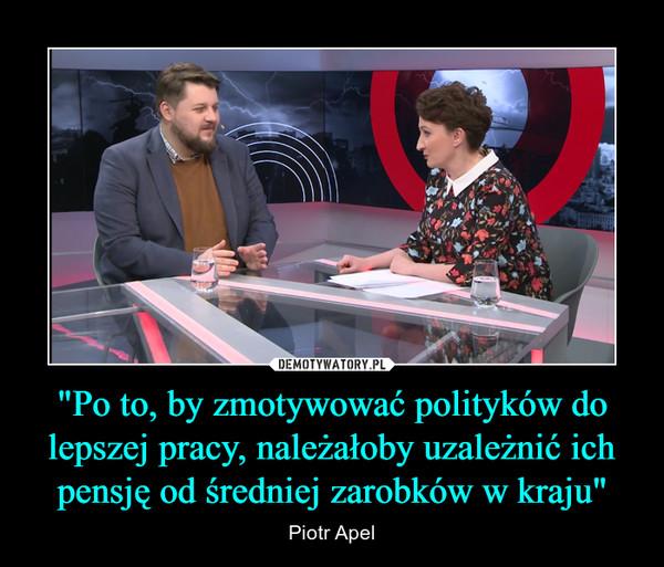 """""""Po to, by zmotywować polityków do lepszej pracy, należałoby uzależnić ich pensję od średniej zarobków w kraju"""" – Piotr Apel"""
