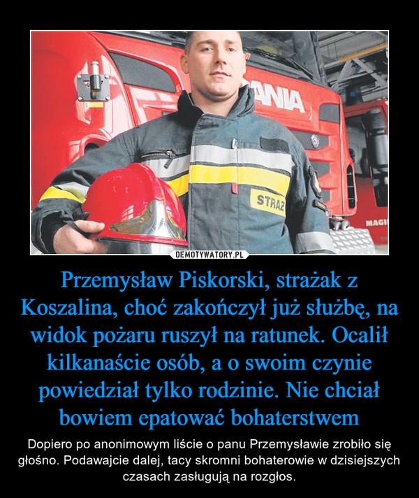 Przemysław Piskorski, strażak z Koszalina, choć zakończył już służbę, na widok pożaru ruszył na ratunek. Ocalił kilkanaście osób, a o swoim czynie powiedział tylko rodzinie. Nie chciał bowiem epatować bohaterstwem – Dopiero po anonimowym liście o panu Przemysławie zrobiło się głośno. Podawajcie dalej, tacy skromni bohaterowie w dzisiejszych czasach zasługują na rozgłos.