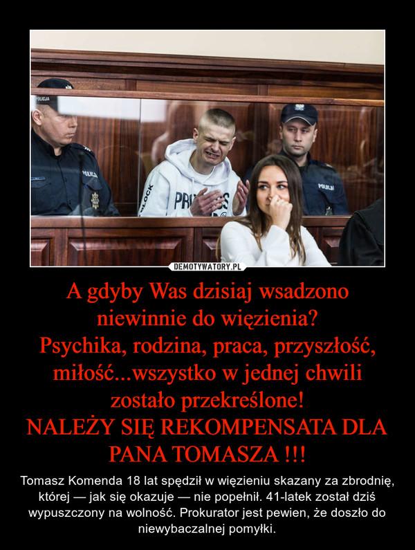 A gdyby Was dzisiaj wsadzono niewinnie do więzienia?Psychika, rodzina, praca, przyszłość, miłość...wszystko w jednej chwili zostało przekreślone!NALEŻY SIĘ REKOMPENSATA DLA PANA TOMASZA !!! – Tomasz Komenda 18 lat spędził w więzieniu skazany za zbrodnię, której — jak się okazuje — nie popełnił. 41-latek został dziś wypuszczony na wolność. Prokurator jest pewien, że doszło do niewybaczalnej pomyłki.