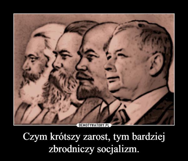 Czym krótszy zarost, tym bardziej zbrodniczy socjalizm. –
