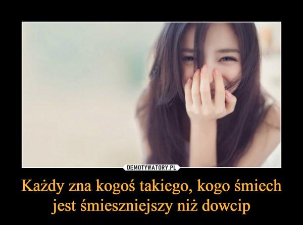 Każdy zna kogoś takiego, kogo śmiech jest śmieszniejszy niż dowcip –