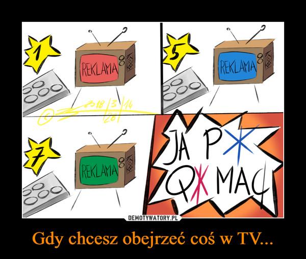 Gdy chcesz obejrzeć coś w TV... –  REKLAMA REKLAMA REKLAMA