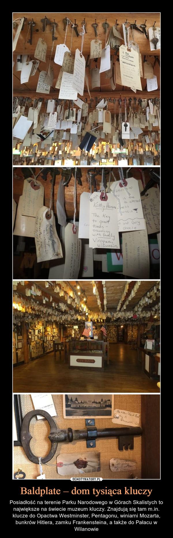 Baldplate – dom tysiąca kluczy – Posiadłość na terenie Parku Narodowego w Górach Skalistych to największe na świecie muzeum kluczy. Znajdują się tam m.in. klucze do Opactwa Westminster, Pentagonu, winiarni Mozarta, bunkrów Hitlera, zamku Frankensteina, a także do Pałacu w Wilanowie