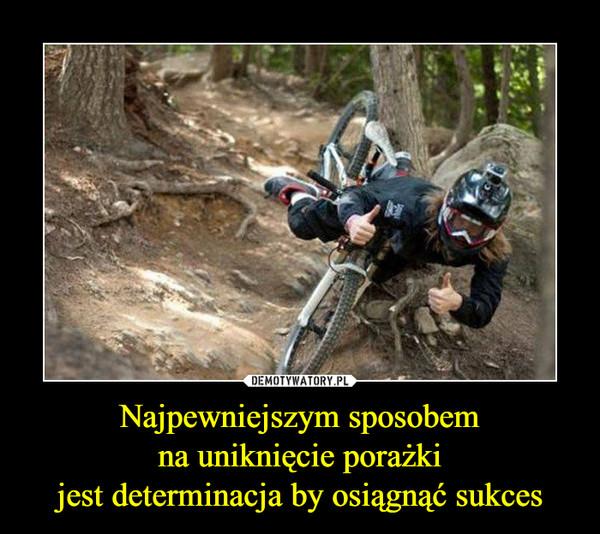 Najpewniejszym sposobemna uniknięcie porażkijest determinacja by osiągnąć sukces –