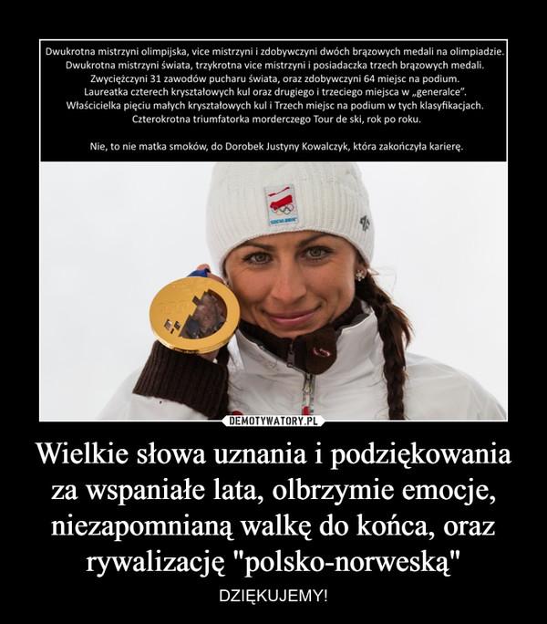 """Wielkie słowa uznania i podziękowania za wspaniałe lata, olbrzymie emocje, niezapomnianą walkę do końca, oraz rywalizację """"polsko-norweską"""" – DZIĘKUJEMY! Dwukrotna mistrzyni olimpijska, vice mistrzyni i zdobywczyni dwóch brązowych medali na olimpiadzie. Dwukrotna mistrzyni świata, trzykrotna Vice mistrzyni i posiadaczka trzech brązowych medali. Zwyciężczyni 31 zawodów pucharu świata oraz zdobywczyni 64 miejsc na podium. Laureatka czterech kryształowych kul oraz drugiego i trzeciego miejsca w generalce. Właścicielka pięciu małych kryształowych kul i trzech miejsc na podium w tych klasyfikacjach. Czterokrotna triumfatorka morderczego Tour de ski, rok po roku. Nie, to nie matka smoków, to dorobek Justyny Kowalczyk, która zakończyła karierę"""