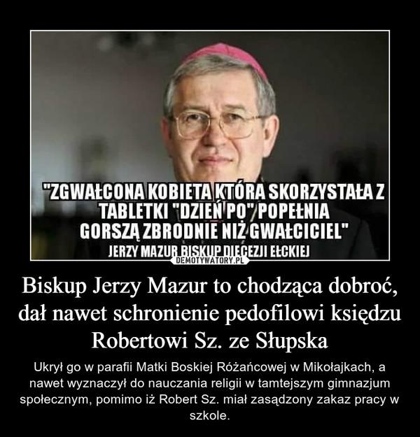 Biskup Jerzy Mazur to chodząca dobroć, dał nawet schronienie pedofilowi księdzu Robertowi Sz. ze Słupska – Ukrył go w parafii Matki Boskiej Różańcowej w Mikołajkach, a nawet wyznaczył do nauczania religii w tamtejszym gimnazjum społecznym, pomimo iż Robert Sz. miał zasądzony zakaz pracy w szkole.