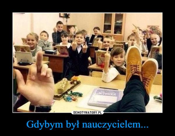 Gdybym był nauczycielem... –