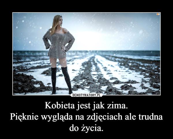 Kobieta jest jak zima.Pięknie wygląda na zdjęciach ale trudna do życia. –