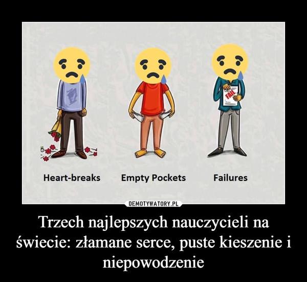 Trzech najlepszych nauczycieli na świecie: złamane serce, puste kieszenie i niepowodzenie –