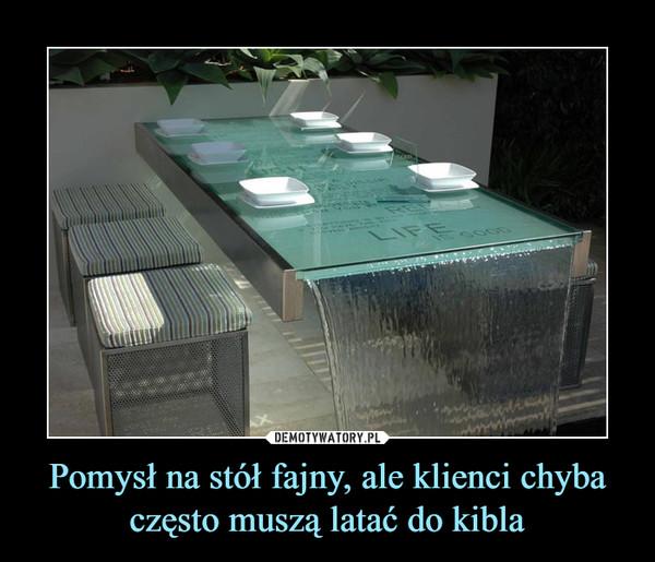 Pomysł na stół fajny, ale klienci chyba często muszą latać do kibla –