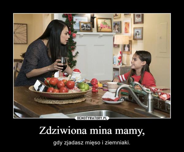 Zdziwiona mina mamy, – gdy zjadasz mięso i ziemniaki.