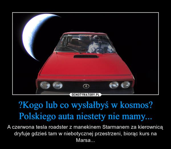Kogo lub co wysłałbyś w kosmos? Polskiego auta niestety nie mamy... – A czerwona tesla roadster z manekinem Starmanem za kierownicą dryfuje gdzieś tam w niebotycznej przestrzeni, biorąc kurs na Marsa...