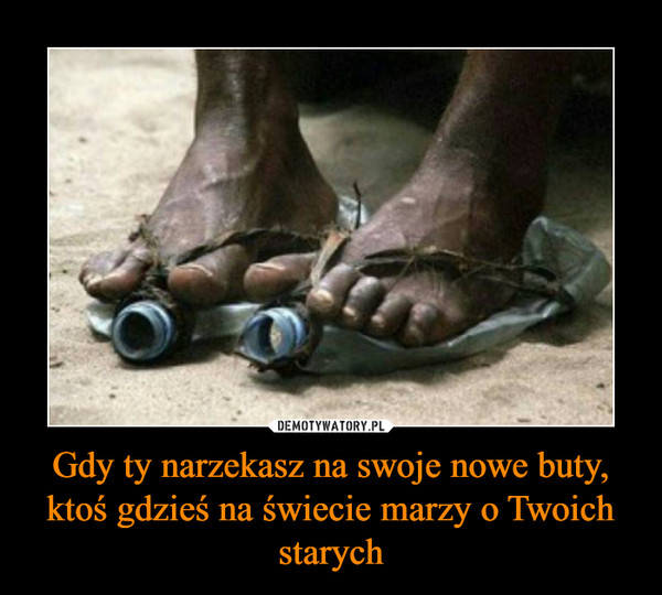 Gdy ty narzekasz na swoje nowe buty, ktoś gdzieś na świecie marzy o Twoich starych –