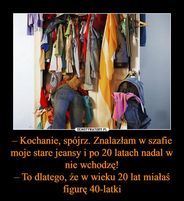 – Kochanie, spójrz. Znalazłam w szafie moje stare jeansy i po 20 latach nadal w nie wchodzę!– To dlatego, że w wieku 20 lat miałaś figurę 40-latki –