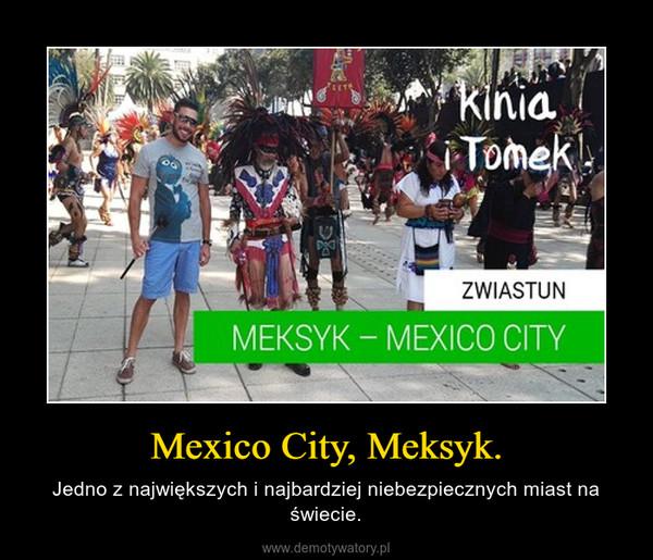 Mexico City, Meksyk. – Jedno z największych i najbardziej niebezpiecznych miast na świecie.