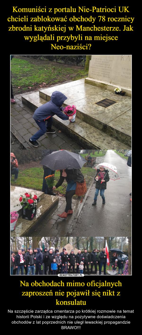 Na obchodach mimo oficjalnych zaproszeń nie pojawił się nikt z konsulatu – Na szczęście zarządca cmentarza po krótkiej rozmowie na temat historii Polski i ze względu na pozytywne doświadczenia obchodów z lat poprzednich nie uległ lewackiej propagandzie BRAWO!!!
