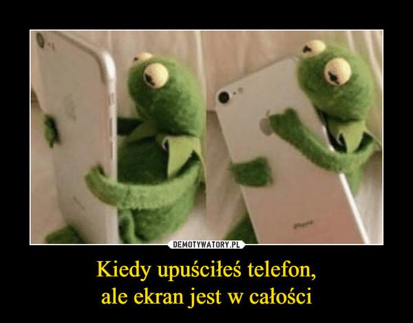 Kiedy upuściłeś telefon,ale ekran jest w całości –