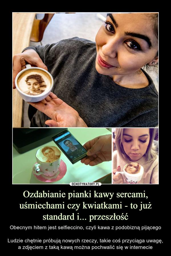 Ozdabianie pianki kawy sercami, uśmiechami czy kwiatkami - to już standard i... przeszłość – Obecnym hitem jest selfieccino, czyli kawa z podobizną pijącegoLudzie chętnie próbują nowych rzeczy, takie coś przyciąga uwagę, a zdjęciem z taką kawą można pochwalić się w internecie