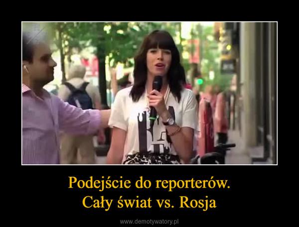 Podejście do reporterów.Cały świat vs. Rosja –