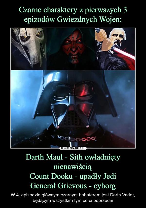 Darth Maul - Sith owładnięty nienawiściąCount Dooku - upadły JediGenerał Grievous - cyborg – W 4. epizodzie głównym czarnym bohaterem jest Darth Vader, będącym wszystkim tym co ci poprzedni