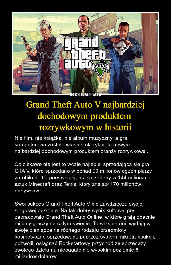 Grand Theft Auto V najbardziej dochodowym produktem rozrywkowym w historii – Nie film, nie książka, nie album muzyczny, a gra komputerowa została właśnie okrzyknięta nowym najbardziej dochodowym produktem branży rozrywkowej.Co ciekawe nie jest to wcale najlepiej sprzedająca się gra! GTA V, które sprzedano w ponad 90 milionów egzemplarzy zarobiło do tej pory więcej, niż sprzedany w 144 milionach sztuk Minecraft oraz Tetris, który znalazł 170 milionów nabywców.Swój sukces Grand Theft Auto V nie zawdzięcza swojej singlowej odsłonie. Na tak dobry wynik kultowej gry zapracowało Grand Theft Auto Online, w które grają obecnie miliony graczy na całym świecie. To właśnie oni, wydający swoje pieniądze na różnego rodzaju przedmioty kosmetyczne sprzedawane poprzez system mikrotransakcji, pozwolili osiągnąć Rockstartowy przychód ze sprzedaży swojego dzieła na niebagatelnie wysokim poziomie 6 miliardów dolarów.