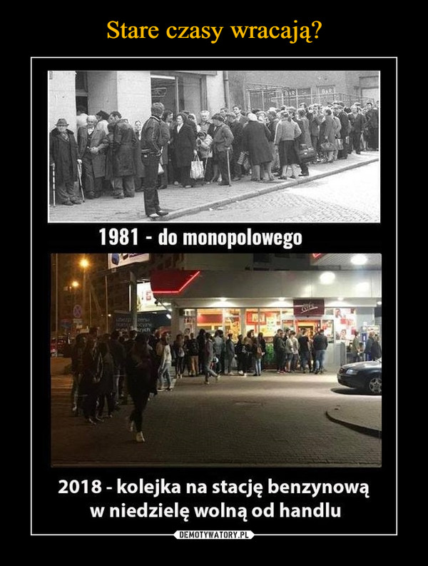 –  1981 - do monopolowego2018 - kolejka na stację benzynową w niedzielę wolną od handlu